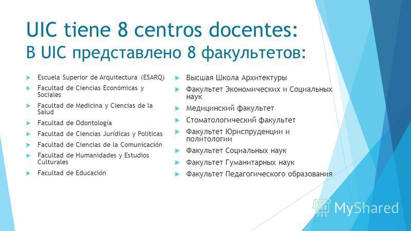 UIC tiene 8 centros docentes: В UIC представлено 8 факультетов: Escuela Superior de Arquitectura (ESARQ) Facultad de Ciencias Económicas y Sociales Facultad de Medicina y Ciencias de la Salud Facultad de Odontología Facultad de Ciencias Jurídicas y P