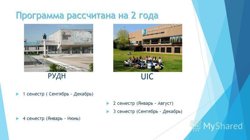 Программа рассчитана на 2 года РУДН 1 семестр ( Сентябрь – Декабрь) 4 семестр (Январь – Июнь) UIC 2 семестр (Январь – Август) 3 семестр (Сентябрь – Декабрь)
