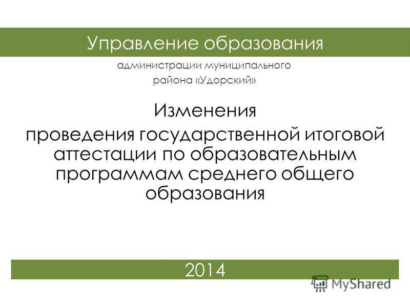 Управление образования администрации муниципального района «Удорский» 2014 Изменения проведения государственной итоговой аттестации по образовательным программам среднего общего образования
