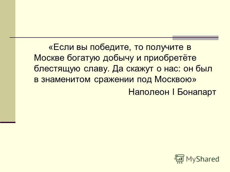 «Если вы победите, то получите в Москве богатую добычу и приобретёте блестящую славу. Да скажут о нас: он был в знаменитом сражении под Москвою» Наполеон I Бонапарт