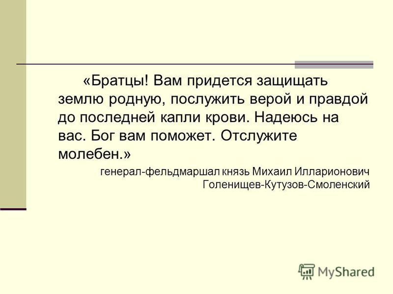 «Братцы! Вам придется защищать землю родную, послужить верой и правдой до последней капли крови. Надеюсь на вас. Бог вам поможет. Отслужите молебен.» генерал-фельдмаршал князь Михаил Илларионович Голенищев-Кутузов-Смоленский