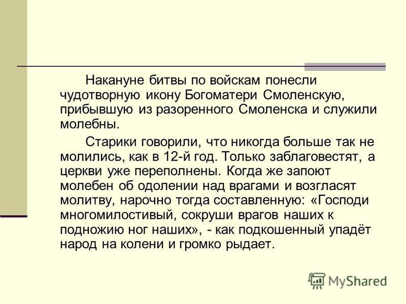 Накануне битвы по войскам понесли чудотворную икону Богоматери Смоленскую, прибывшую из разоренного Смоленска и служили молебны. Старики говорили, что никогда больше так не молились, как в 12-й год. Только заблаговестят, а церкви уже переполнены. Ког