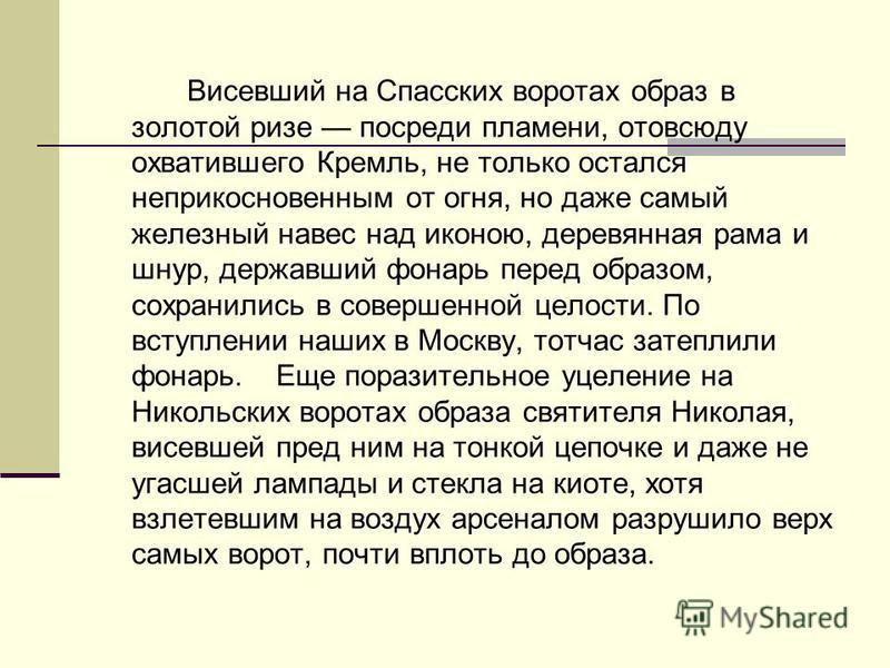 Висевший на Спасских воротах образ в золотой ризе посреди пламени, отовсюду охватившего Кремль, не только остался неприкосновенным от огня, но даже самый железный навес над иконою, деревянная рама и шнур, державший фонарь перед образом, сохранились в