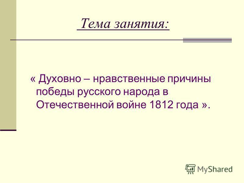 Тема занятия: « Духовно – нравственные причины победы русского народа в Отечественной войне 1812 года ».