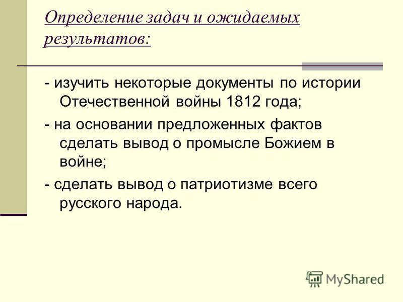 Определение задач и ожидаемых результатов: - изучить некоторые документы по истории Отечественной войны 1812 года; - на основании предложенных фактов сделать вывод о промысле Божием в войне; - сделать вывод о патриотизме всего русского народа.