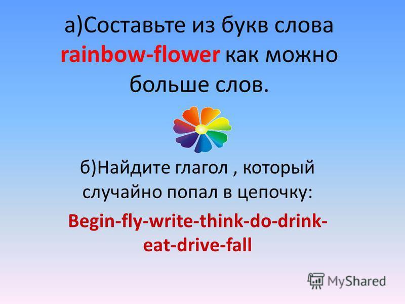 а)Составьте из букв слова rainbow-flower как можно больше слов. б)Найдите глагол, который случайно попал в цепочку: Begin-fly-write-think-do-drink- eat-drive-fall