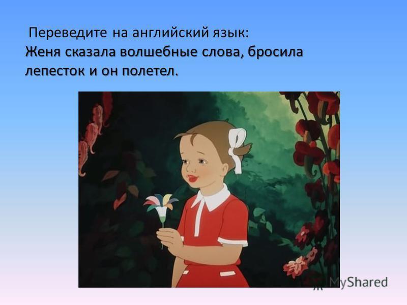 Женя сказала волшебные слова, бросила лепесток и он полетел. Переведите на английский язык: Женя сказала волшебные слова, бросила лепесток и он полетел.