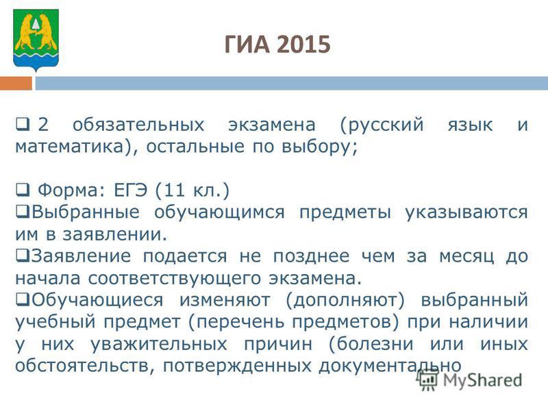 ГИА 2015 2 обязательных экзамена (русский язык и математика), остальные по выбору; Форма: ЕГЭ (11 кл.) Выбранные обучающимся предметы указываются им в заявлении. Заявление подается не позднее чем за месяц до начала соответствующего экзамена. Обучающи