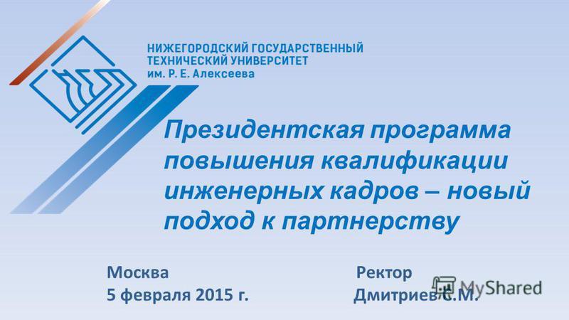 Москва Ректор 5 февраля 2015 г. Дмитриев С.М. Президентская программа повышения квалификации инженерных кадров – новый подход к партнерству