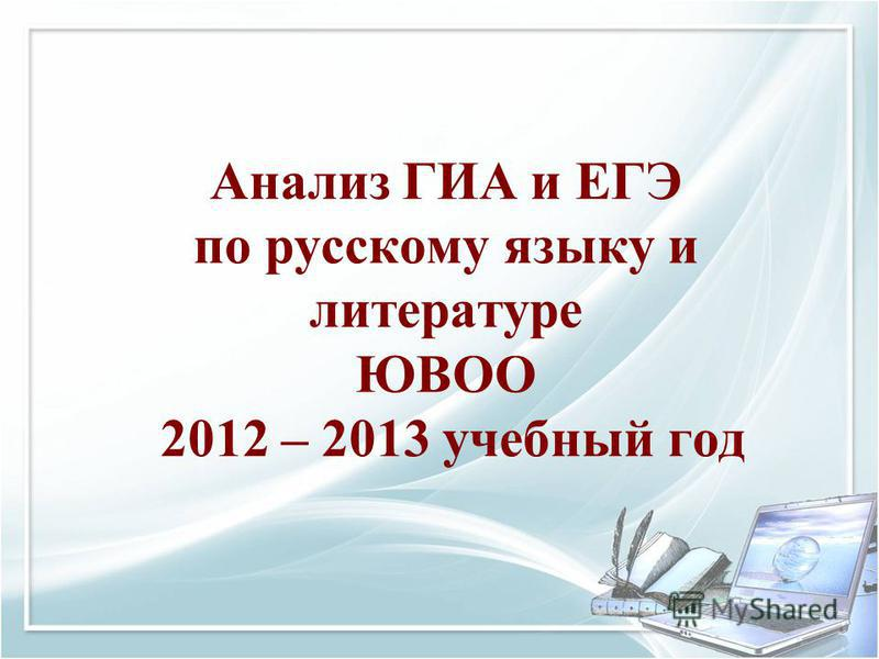 Анализ ГИА и ЕГЭ по русскому языку и литературе ЮВОО 2012 – 2013 учебный год