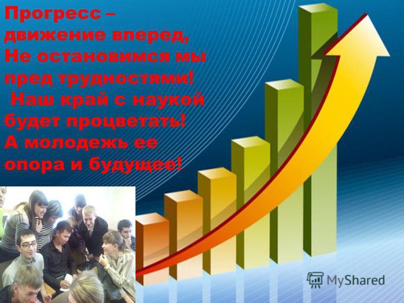 Прогресс – движение вперед, Не остановимся мы пред трудностями! Наш край с наукой будет процветать! А молодежь ее опора и будущее!