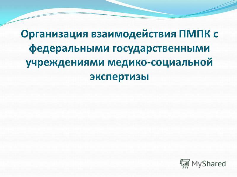 Организация взаимодействия ПМПК с федеральными государственными учреждениями медико-социальной экспертизы