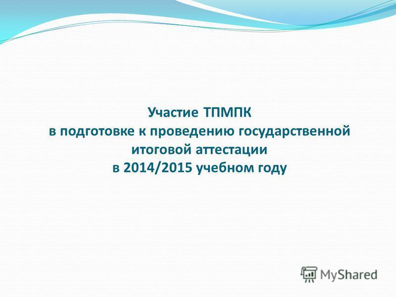 Участие ТПМПК в подготовке к проведению государственной итоговой аттестации в 2014/2015 учебном году