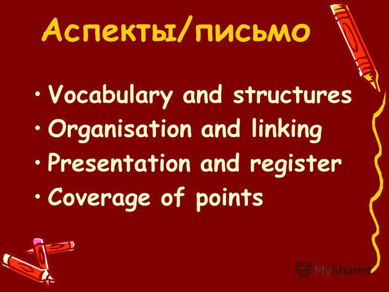 Vocabulary and structures Organisation and linking Presentation and register Coverage of points