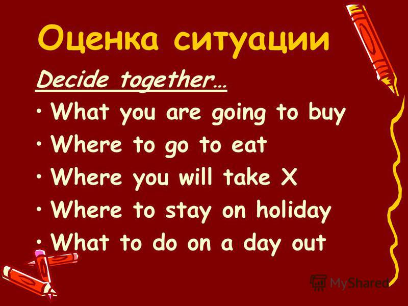 Оценка ситуации Decide together… What you are going to buy Where to go to eat Where you will take X Where to stay on holiday What to do on a day out