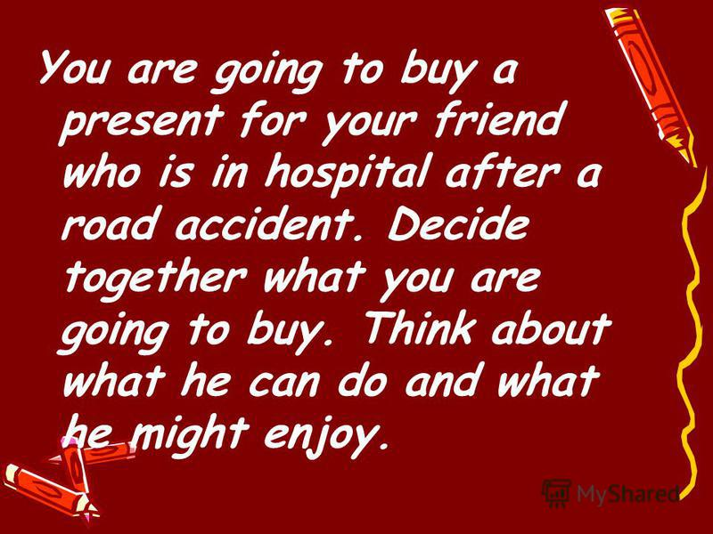 You are going to buy a present for your friend who is in hospital after a road accident. Decide together what you are going to buy. Think about what he can do and what he might enjoy.