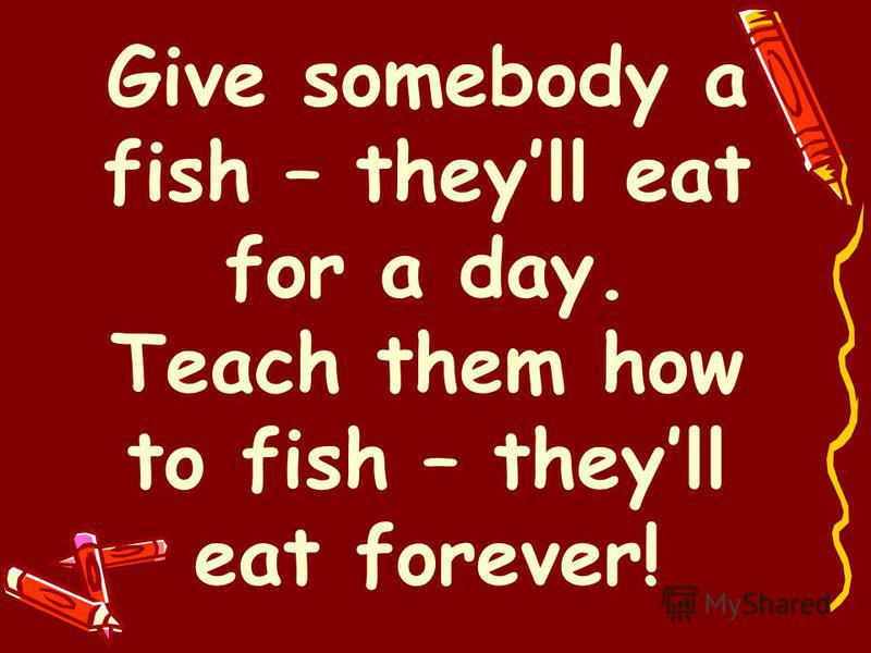 Give somebody a fish – theyll eat for a day. Teach them how to fish – theyll eat forever!