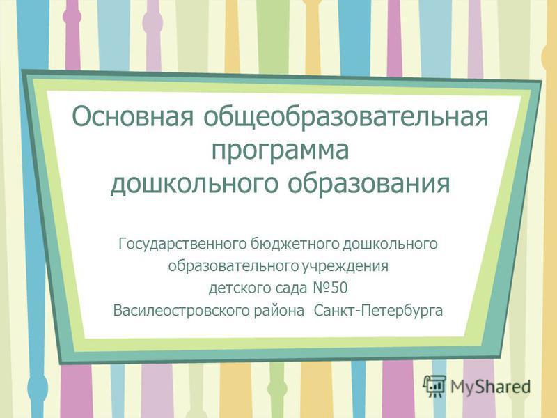 Основная общеобразовательная программа дошкольного образования Государственного бюджетного дошкольного образовательного учреждения детского сада 50 Василеостровского района Санкт-Петербурга