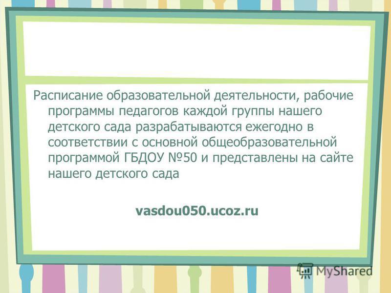 Расписание образовательной деятельности, рабочие программы педагогов каждой группы нашего детского сада разрабатываются ежегодно в соответствии с основной общеобразовательной программой ГБДОУ 50 и представлены на сайте нашего детского сада vasdou050.