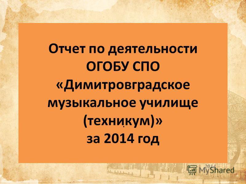 Отчет по деятельностьи ОГОБУ СПО «Димитровградское музыкальное училище (техникум)» за 2014 год 2014 1.