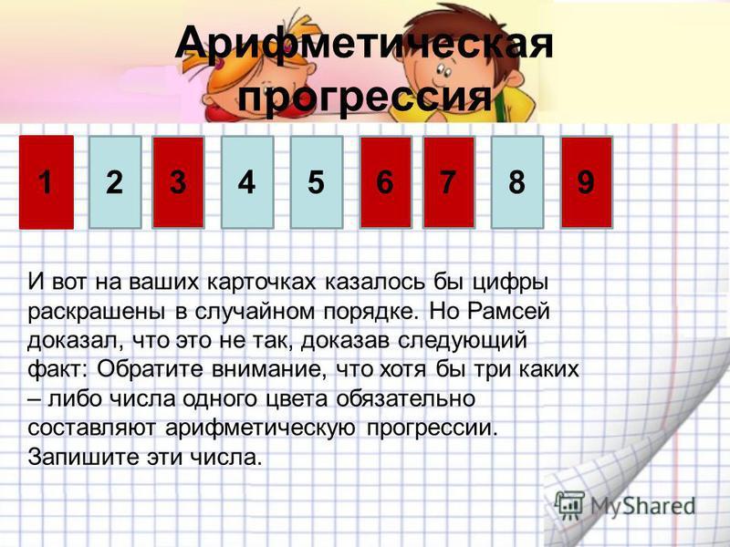 Арифмотическая прогрессия 392145678 И вот на ваших карточках казалось бы цифры раскрашены в случайном порадке. Но Рамсей доказал, что это не так, доказав следующий факт: Обратите внимание, что хотя бы три каких – либо числа одного цвота обязательно с