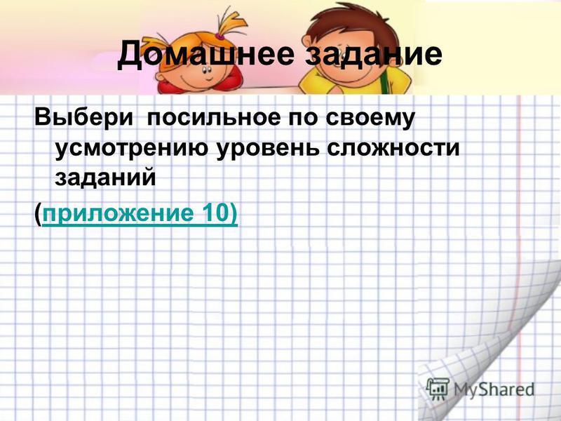 Домашнее задание Выбери посильное по своему усмотрению уровень сложности заданий (приложение 10)приложение 10)