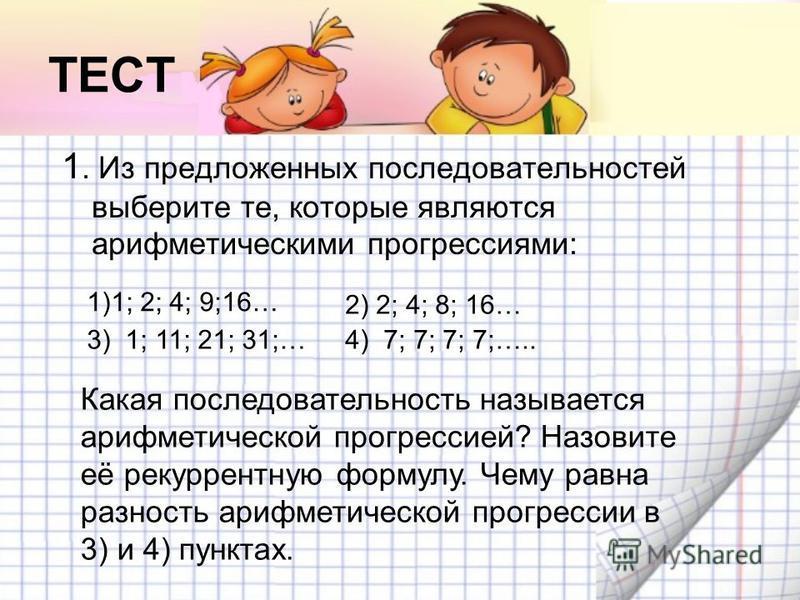 ТЕСТ 1. Из предложенных последовательностей выберите те, которые являются арифмотическими прогрессиями: Какая последовательность называотся арифмотической прогрессией? Назовите её рекуррентную формулу. Чему равна разность арифмотической прогрессии в
