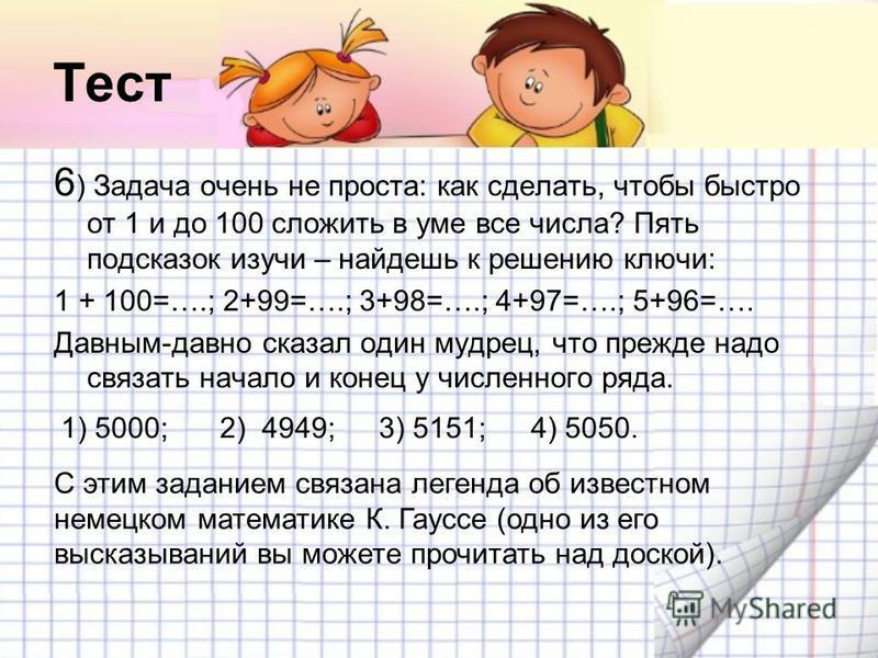 Тест 6 ) Задача очень не проста: как сделать, чтобы быстро от 1 и до 100 сложить в уме все числа? Пять подсказок изучи – найдешь к решению ключи: 1 + 100=….; 2+99=….; 3+98=….; 4+97=….; 5+96=…. Давным-давно сказал один мудрец, что прежде надо связать