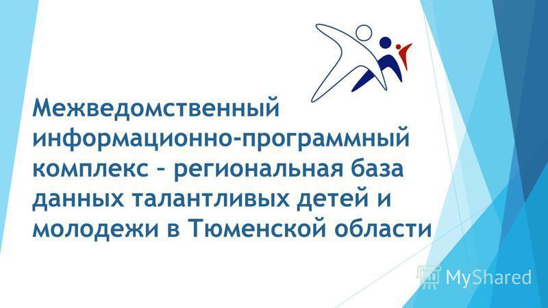Межведомственный информационно-программный комплекс – региональная база данных талантливых детей и молодежи в Тюменской области