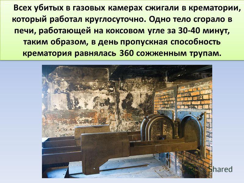 Всех убитых в газовых камерах сжигали в крематории, который работал круглосуточно. Одно тело сгорало в печи, работающей на коксовом угле за 30-40 минут, таким образом, в день пропускная способность крематория равнялась 360 сожженным трупам.