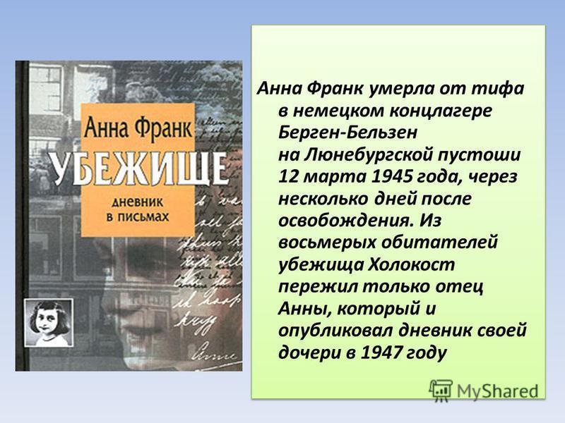 Анна Франк умерла от тифа в немецком концлагере Берген-Бельзен на Люнебургской пустоши 12 марта 1945 года, через несколько дней после освобождения. Из восьмерых обитателей убежища Холокост пережил только отец Анны, который и опубликовал дневник своей