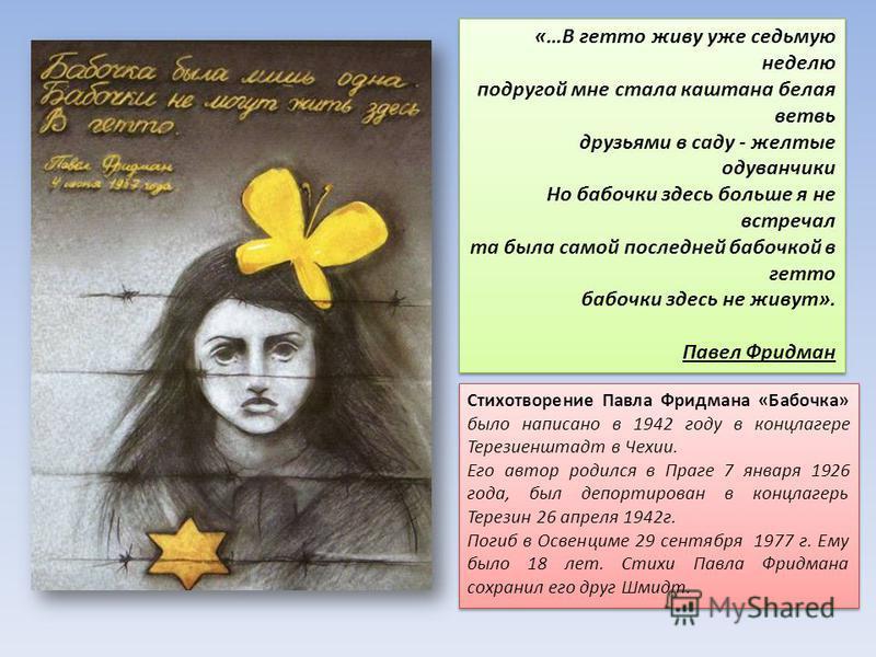 Стихотворение Павла Фридмана «Бабочка» было написано в 1942 году в концлагере Терезиенштадт в Чехии. Его автор родился в Праге 7 января 1926 года, был депортирован в концлагерь Терезин 26 апреля 1942 г. Погиб в Освенциме 29 сентября 1977 г. Ему было