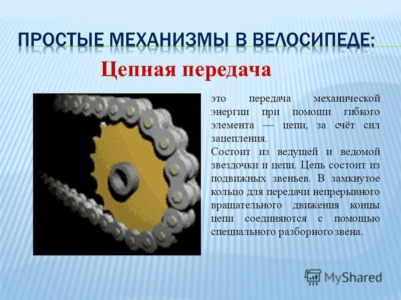 Цепная передача это передача механической энергии при помощи гибкого элемента цепи, за счёт сил зацепления. Состоит из ведущей и ведомой звездочки и цепи. Цепь состоит из подвижных звеньев. В замкнутое кольцо для передачи непрерывного вращательного д