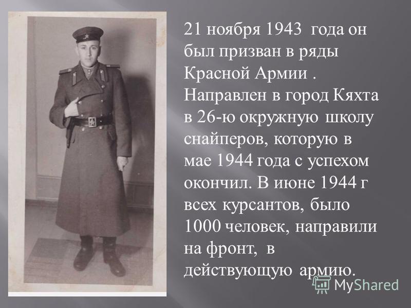 21 ноября 1943 года он был призван в ряды Красной Армии. Направлен в город Кяхта в 26- ю окружную школу снайперов, которую в мае 1944 года с успехом окончил. В июне 1944 г всех курсантов, было 1000 человек, направили на фронт, в действующую армию.