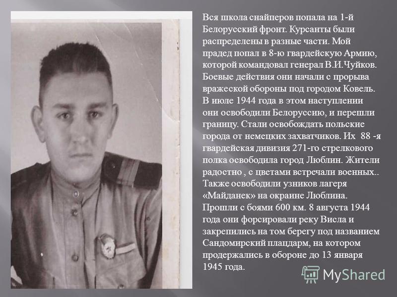 Вся школа снайперов попала на 1- й Белорусский фронт. Курсанты были распределены в разные части. Мой прадед попал в 8- ю гвардейскую Армию, которой командовал генерал В. И. Чуйков. Боевые действия они начали с прорыва вражеской обороны под городом Ко