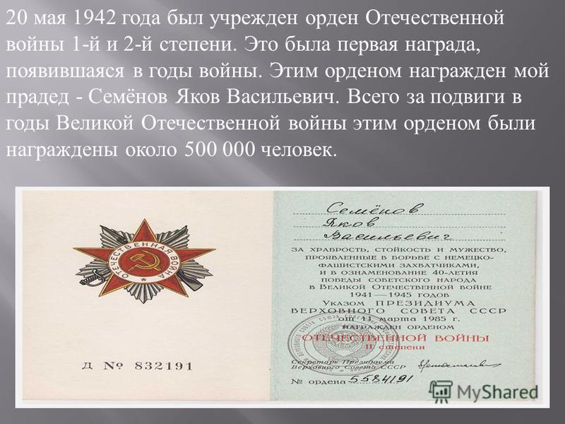 20 мая 1942 года был учрежден орден Отечественной войны 1- й и 2- й степени. Это была первая награда, появившаяся в годы войны. Этим орденом награжден мой прадед - Семёнов Яков Васильевич. Всего за подвиги в годы Великой Отечественной войны этим орде