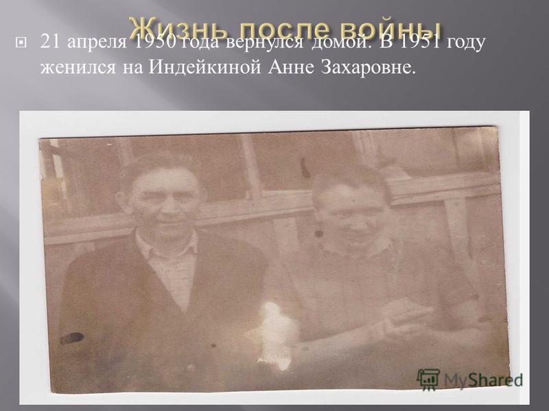 21 апреля 1950 года вернулся домой. В 1951 году женился на Индейкиной Анне Захаровне.