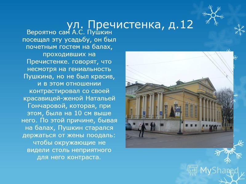 ул. Пречистенка, д.12 Вероятно сам А.С. Пушкин посещал эту усадьбу, он был почетным гостем на балах, проходивших на Пречистенке. говорят, что несмотря на гениальность Пушкина, но не был красив, и в этом отношении контрастировал со своей красавицей-же