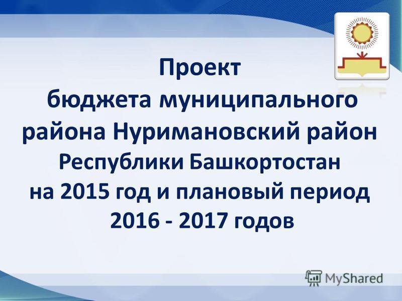 Проект бюджета муниципального района Нуримановский район Республики Башкортостан на 2015 год и плановый период 2016 - 2017 годов