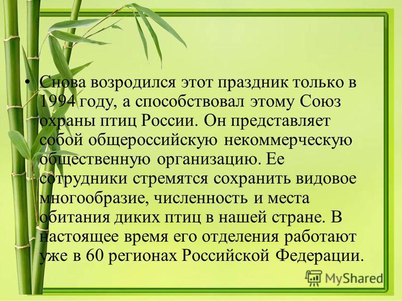 Снова возродился этот праздник только в 1994 году, а способствовал этому Союз охраны птиц России. Он представляет собой общероссийскую некоммерческую общественную организацию. Ее сотрудники стремятся сохранить видовое многообразие, численность и мест