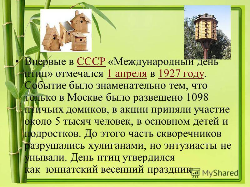 Впервые в СССР «Международный день птиц» отмечался 1 апреля в 1927 году. Событие было знаменательно тем, что только в Москве было развешено 1098 птичьих домиков, в акции приняли участие около 5 тысяч человек, в основном детей и подростков. До этого ч
