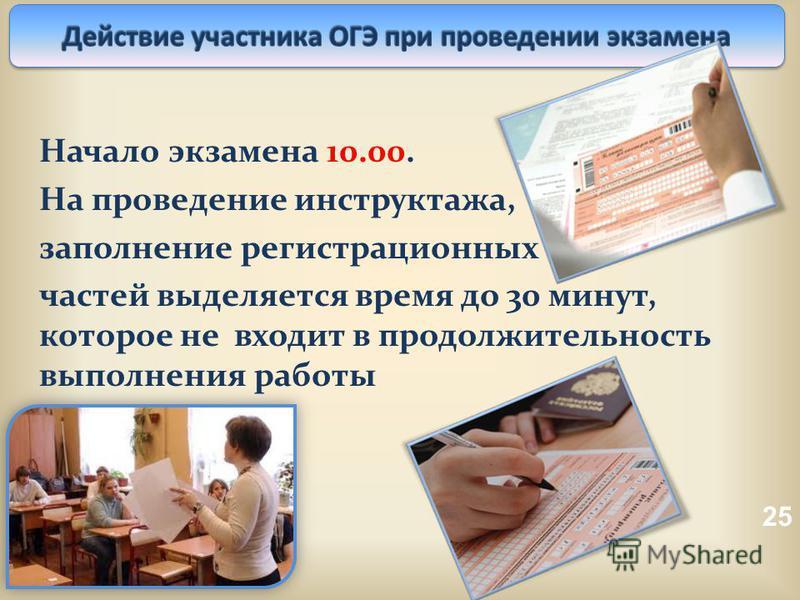 25 Начало экзамена 10.00. На проведение инструктажа, заполнение регистрационных частей выделяется время до 30 минут, которое не входит в продолжительность выполнения работы
