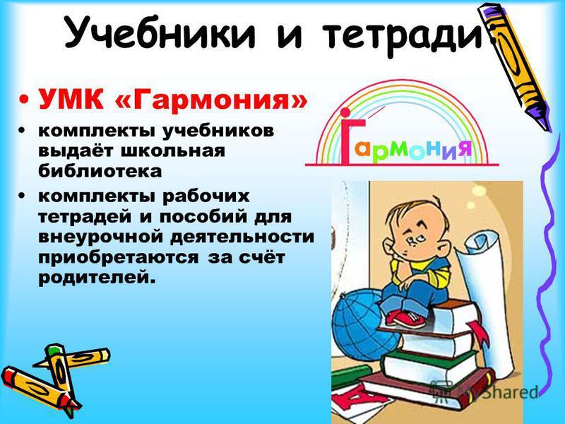 Учебники и тетради: УМК «Гармония» комплекты учебников выдаёт школьная библиотека комплекты рабочих тетрадей и пособий для внеурочной деятельности приобретаются за счёт родителей.