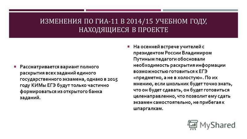 ИЗМЕНЕНИЯ ПО ГИА-11 В 2014/15 УЧЕБНОМ ГОДУ, НАХОДЯЩИЕСЯ В ПРОЕКТЕ Рассматривается вариант полного раскрытия всех заданий единого государственного экзамена, однако в 2015 году КИМы ЕГЭ будут только частично формироваться из открытого банка заданий. На