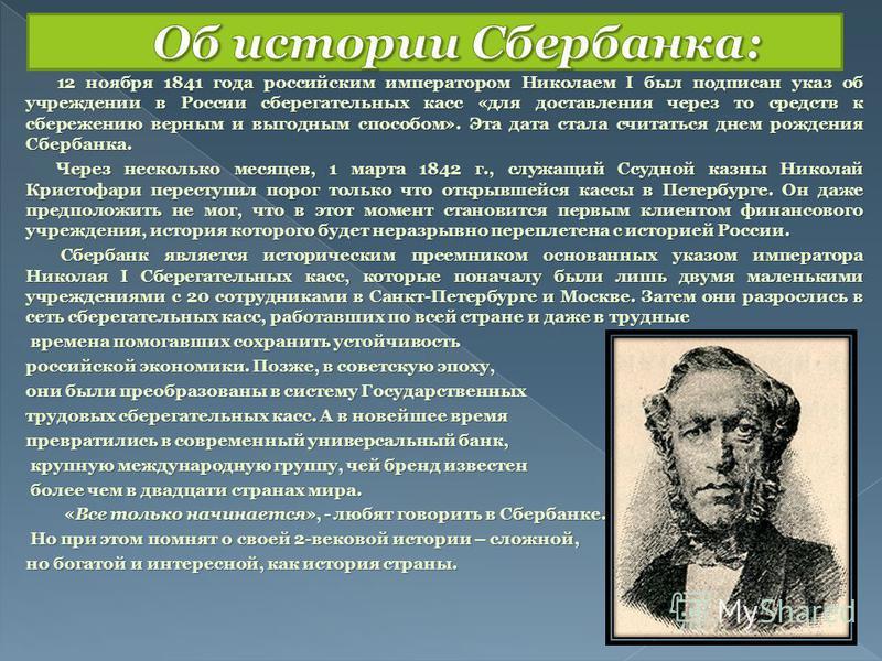 12 ноября 1841 года российским императором Николаем I был подписан указ об учреждении в России сберегательных касс «для доставления через то средств к сбережению верным и выгодным способом». Эта дата стала считаться днем рождения Сбербанка. 12 ноября