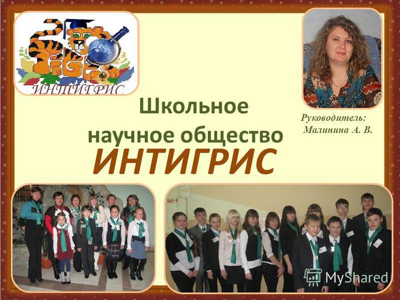 Школьное научное общество ИНТИГРИС Руководитель: Малинина А. В.