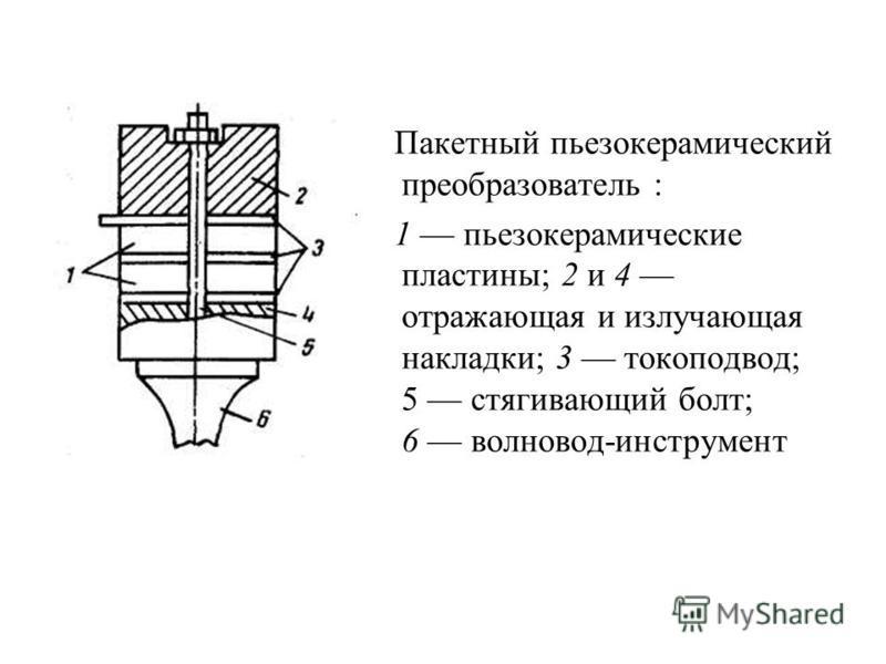 Пакетный пьезокерамический преобразователь : 1 пьезокерамические пластины; 2 и 4 отражающая и излучающая накладки; 3 токоподвод; 5 стягивающий болт; 6 волновод-инструмент