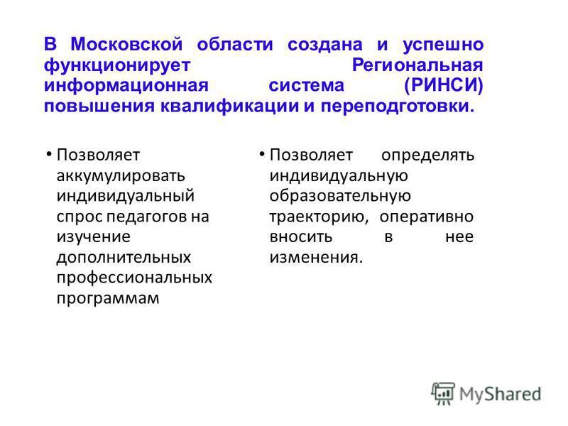 В Московской области создана и успешно функционирует Региональная информационная система (РИНСИ) повышения квалификации и переподготовки. Позволяет аккумулировать индивидуальный спрос педагогов на изучение дополнительных профессиональных программам П