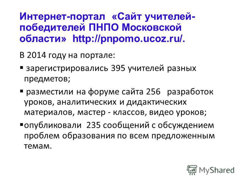 Интернет-портал «Сайт учителей- победителей ПНПО Московской области» http://pnpomo.ucoz.ru/. В 2014 году на портале: зарегистрировались 395 учителей разных предметов; разместили на форуме сайта 256 разработок уроков, аналитических и дидактических мат