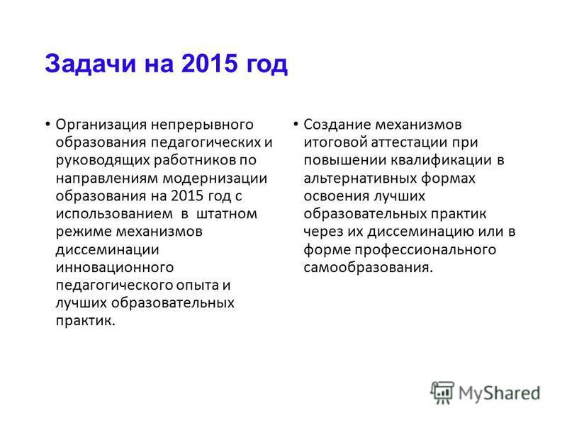 Задачи на 2015 год Организация непрерывного образования педагогических и руководящих работников по направлениям модернизации образования на 2015 год с использованием в штатном режиме механизмов диссеминации инновационного педагогического опыта и лучш